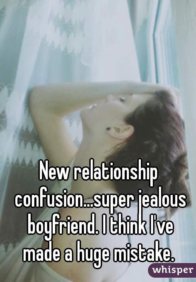 New relationship confusion...super jealous boyfriend. I think I've made a huge mistake.