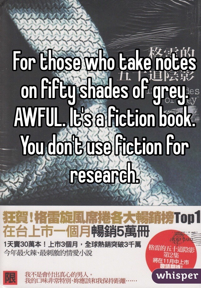 For those who take notes on fifty shades of grey. AWFUL. It's a fiction book. You don't use fiction for research.