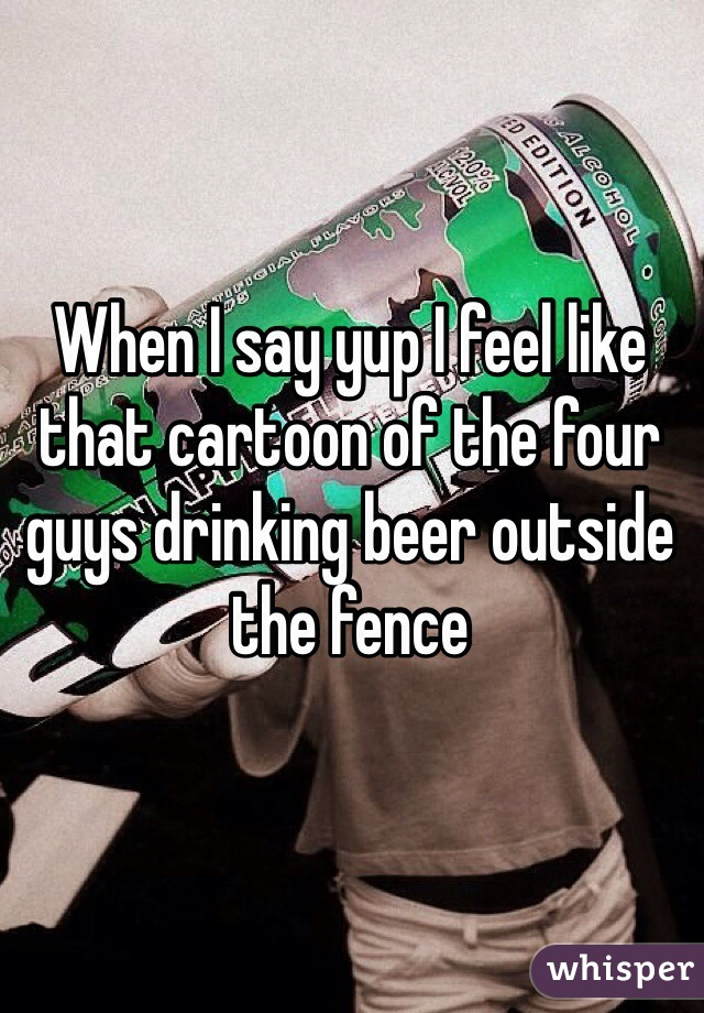 When I say yup I feel like that cartoon of the four guys drinking beer outside the fence