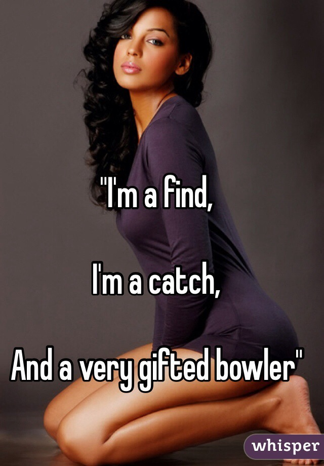 """I'm a find,   I'm a catch,  And a very gifted bowler"""