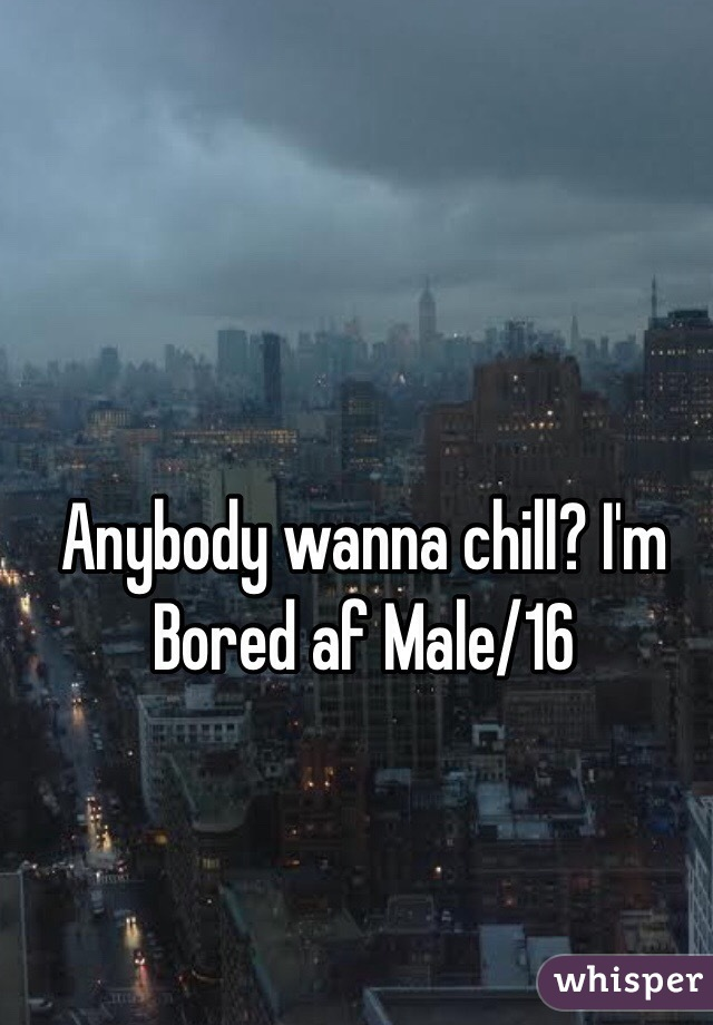 Anybody wanna chill? I'm Bored af Male/16