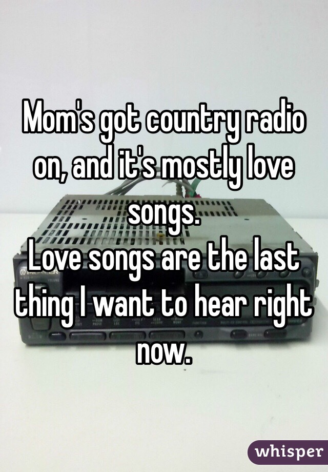 Mom's got country radio on, and it's mostly love songs. Love songs are the last thing I want to hear right now.
