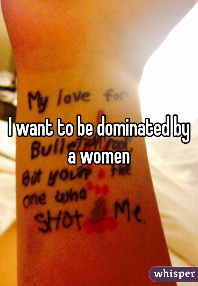 I want to be dominated by a women