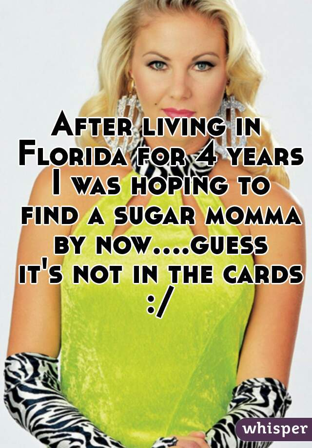 After living in Florida for 4 years I was hoping to find a sugar momma by now....guess it's not in the cards :/