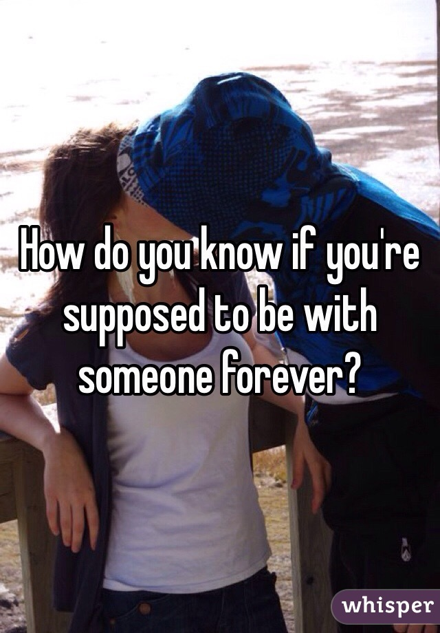 How do you know if you're supposed to be with someone forever?