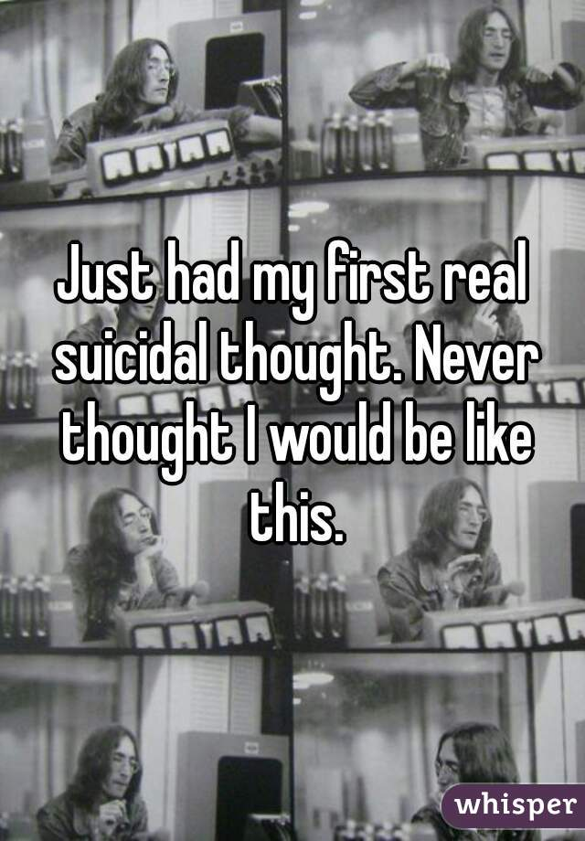 Just had my first real suicidal thought. Never thought I would be like this.
