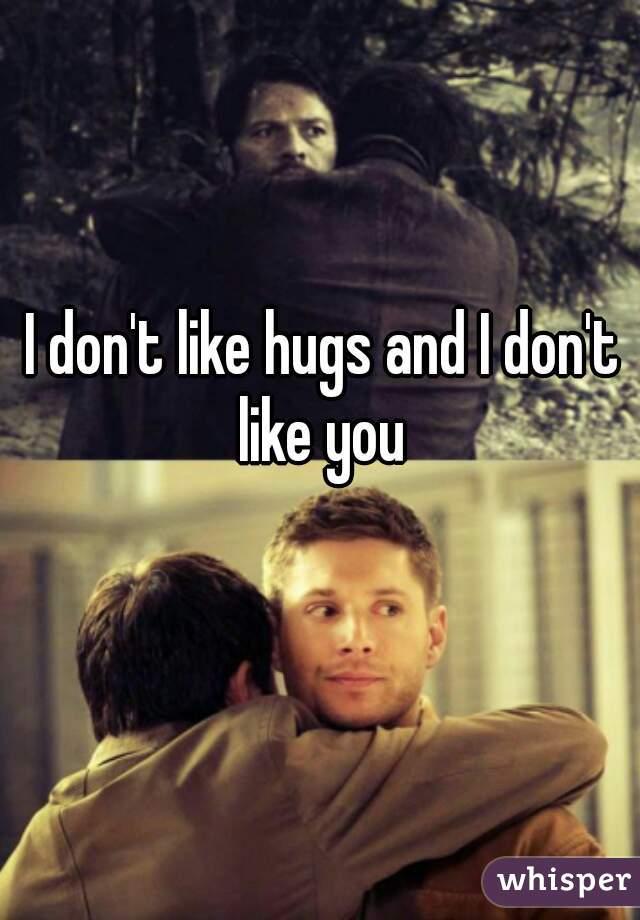 I don't like hugs and I don't like you