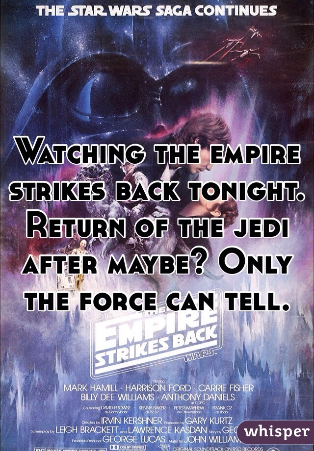 Watching the empire strikes back tonight. Return of the jedi after maybe? Only the force can tell.