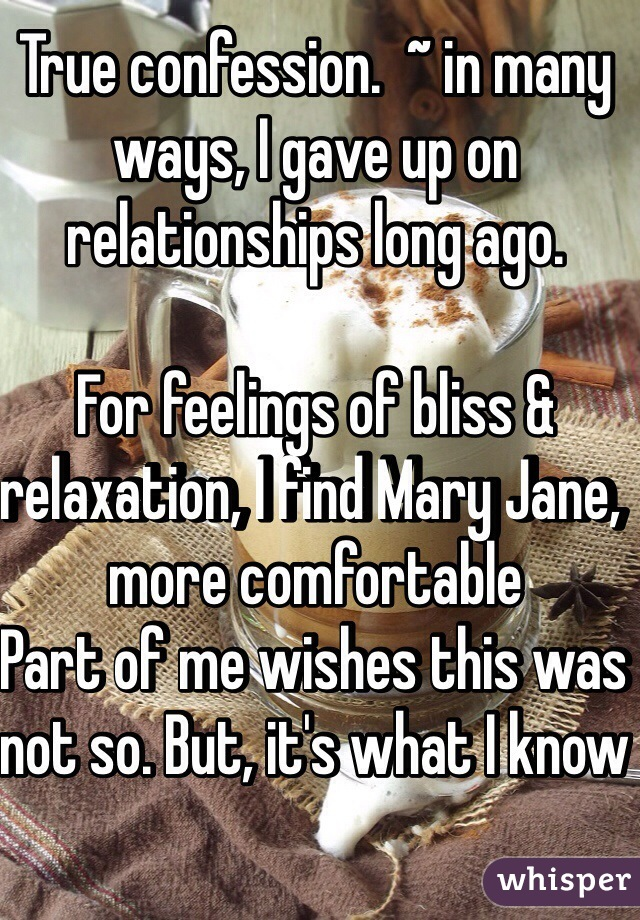 True confession.  ~ in many ways, I gave up on relationships long ago.    For feelings of bliss & relaxation, I find Mary Jane, more comfortable  Part of me wishes this was not so. But, it's what I know