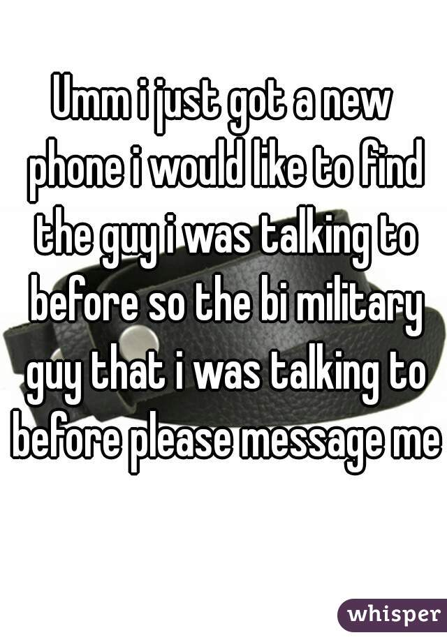 Umm i just got a new phone i would like to find the guy i was talking to before so the bi military guy that i was talking to before please message me