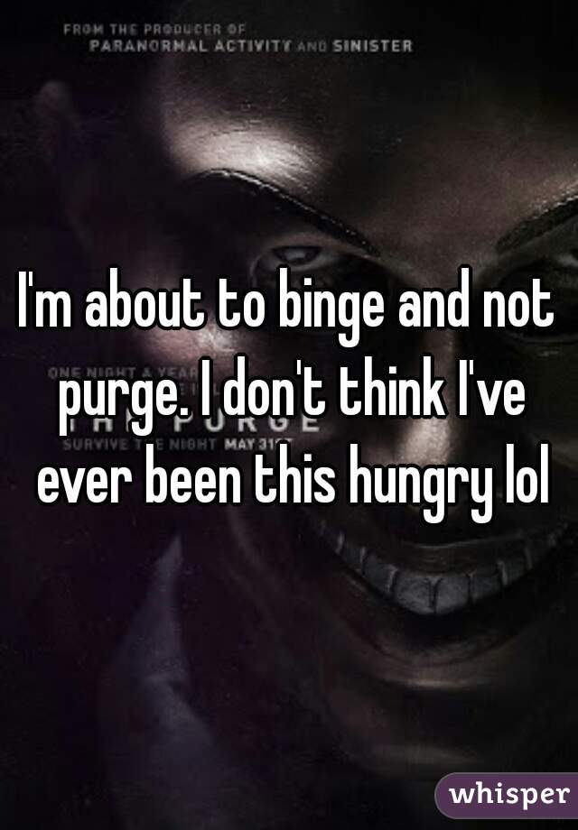 I'm about to binge and not purge. I don't think I've ever been this hungry lol