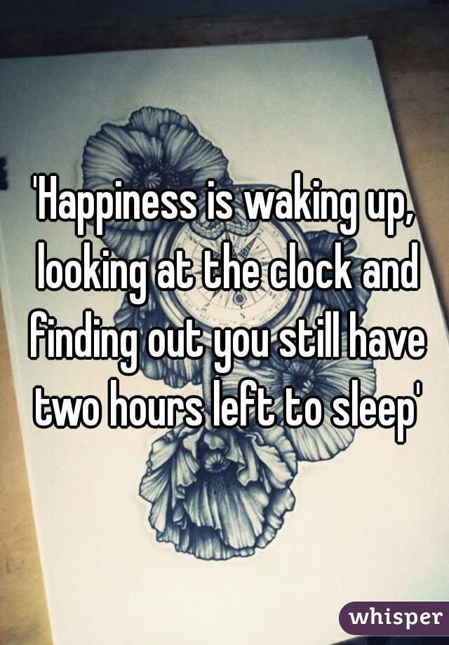'Happiness is waking up, looking at the clock and finding out you still have two hours left to sleep'