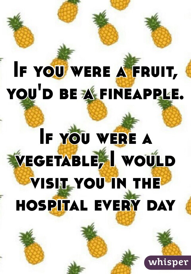 If you were a fruit, you'd be a fineapple.   If you were a vegetable, I would visit you in the hospital every day