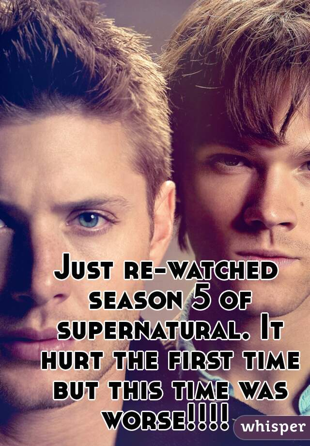 Just re-watched season 5 of supernatural. It hurt the first time but this time was worse!!!!