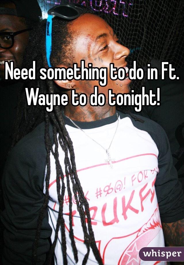 Need something to do in Ft. Wayne to do tonight!