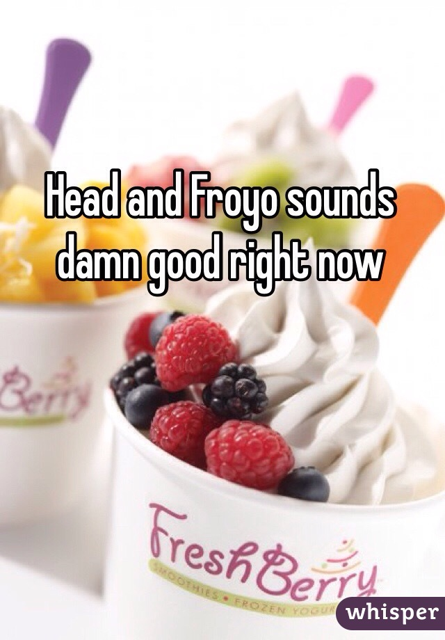 Head and Froyo sounds damn good right now