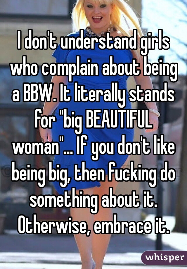 "I don't understand girls who complain about being a BBW. It literally stands for ""big BEAUTIFUL woman""... If you don't like being big, then fucking do something about it. Otherwise, embrace it."
