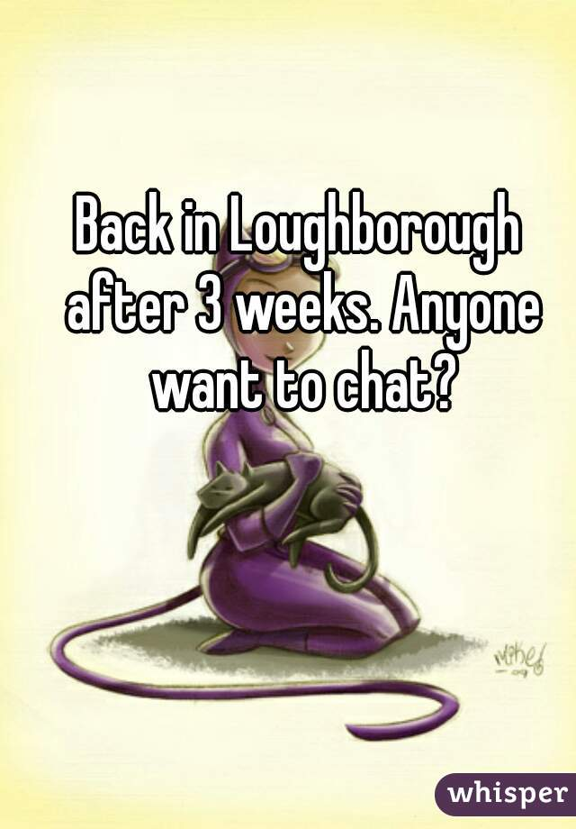 Back in Loughborough after 3 weeks. Anyone want to chat?