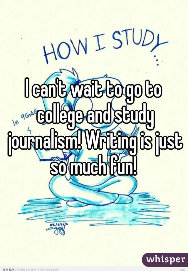 I can't wait to go to college and study journalism! Writing is just so much fun!