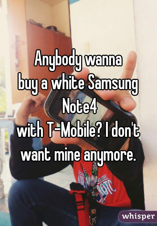 Anybody wanna buy a white Samsung Note4 with T-Mobile? I don't want mine anymore.