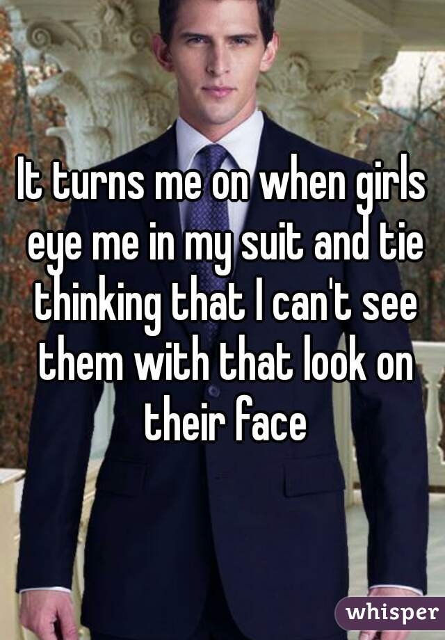 It turns me on when girls eye me in my suit and tie thinking that I can't see them with that look on their face