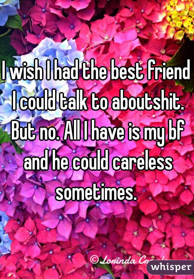 I wish I had the best friend I could talk to aboutshit. But no. All I have is my bf and he could careless sometimes.