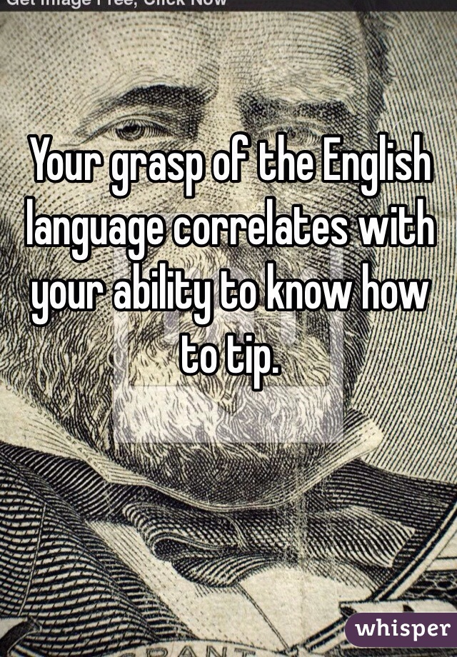 Your grasp of the English language correlates with your ability to know how to tip.