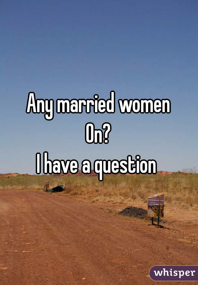 Any married women On? I have a question