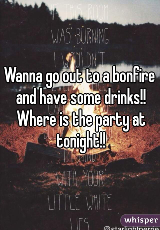 Wanna go out to a bonfire and have some drinks!! Where is the party at tonight!!