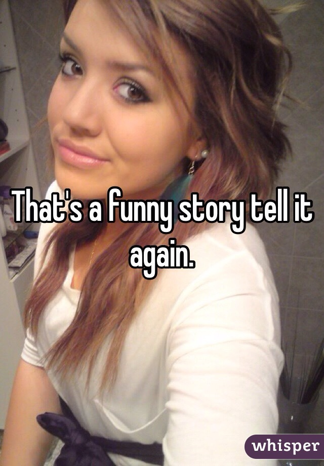 That's a funny story tell it again.