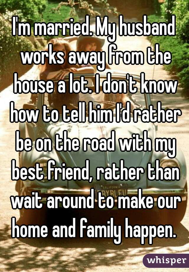 I'm married. My husband works away from the house a lot. I don't know how to tell him I'd rather be on the road with my best friend, rather than wait around to make our home and family happen.