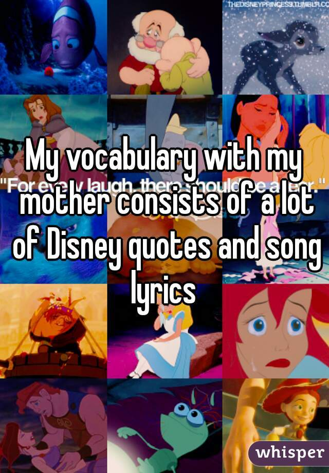 My vocabulary with my mother consists of a lot of Disney quotes and song lyrics
