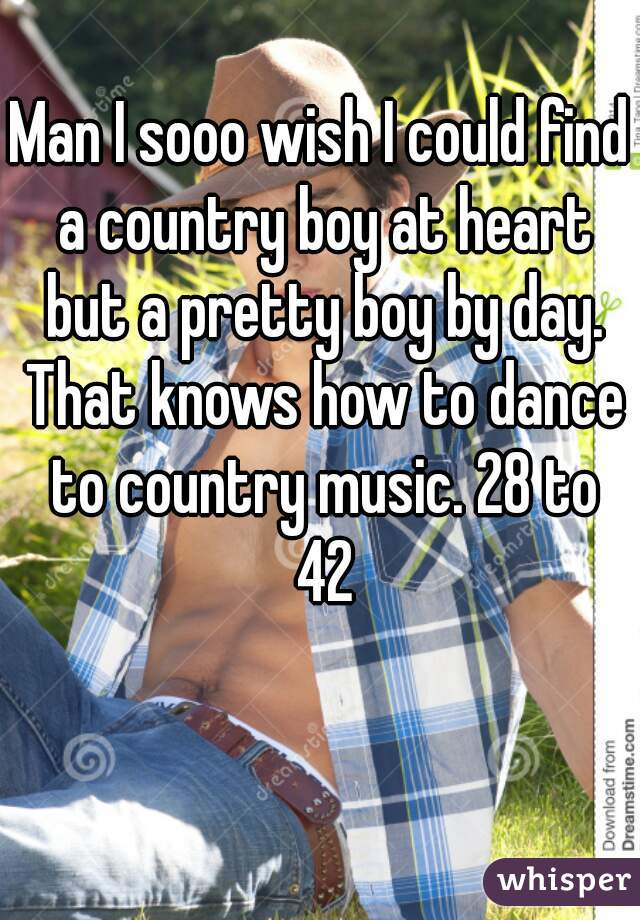 Man I sooo wish I could find a country boy at heart but a pretty boy by day. That knows how to dance to country music. 28 to 42