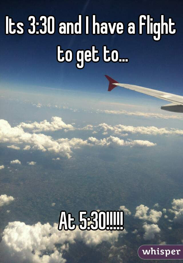 Its 3:30 and I have a flight to get to...      At 5:30!!!!!