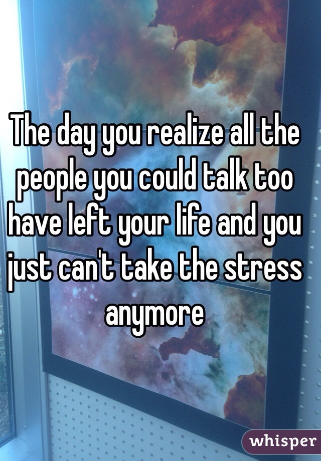 The day you realize all the people you could talk too have left your life and you just can't take the stress anymore