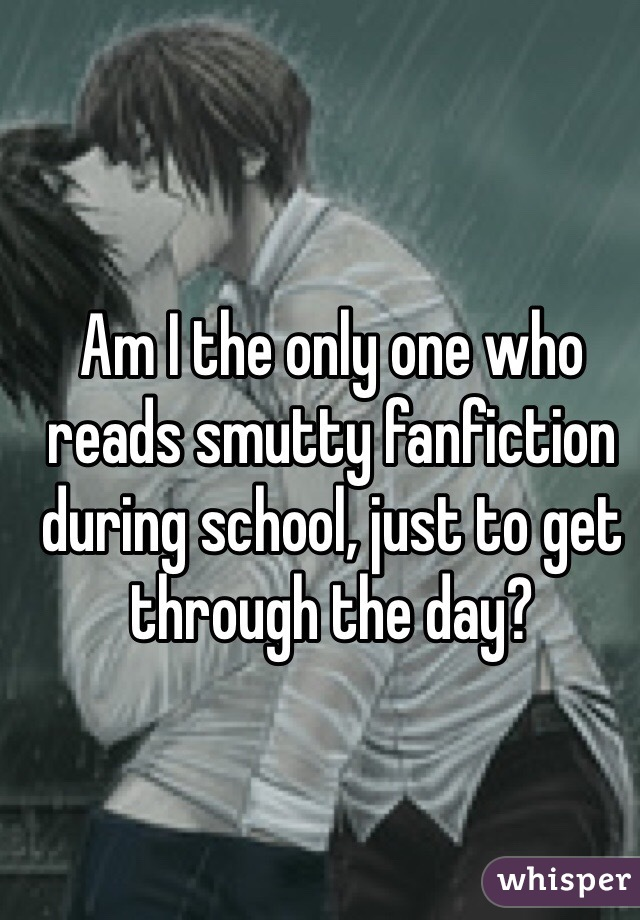 Am I the only one who reads smutty fanfiction during school, just to get through the day?
