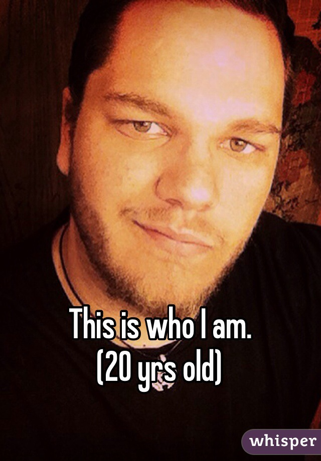 This is who I am. (20 yrs old)