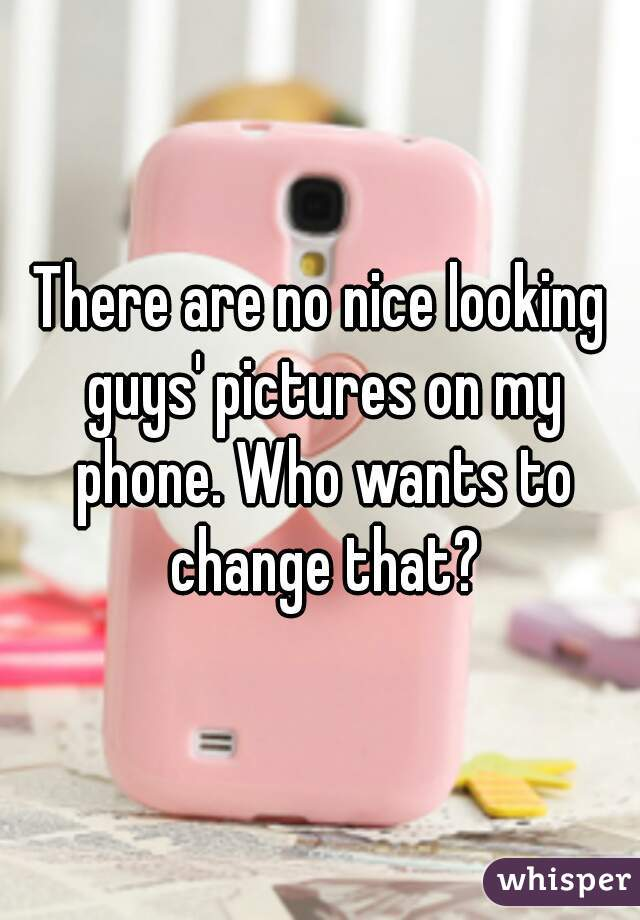 There are no nice looking guys' pictures on my phone. Who wants to change that?
