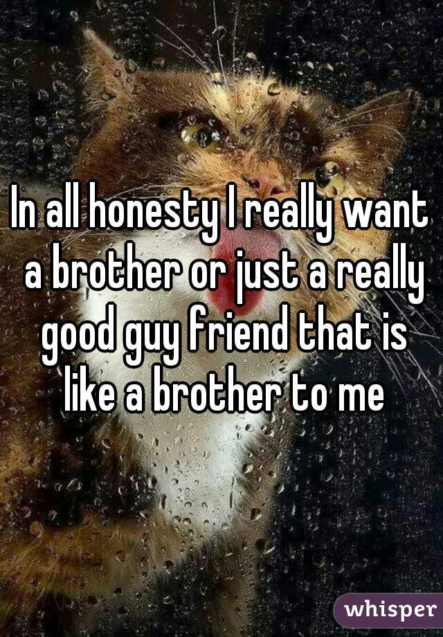 In all honesty I really want a brother or just a really good guy friend that is like a brother to me