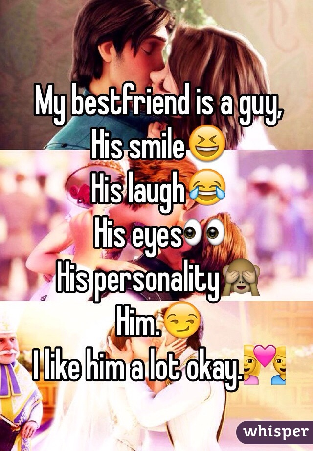 My bestfriend is a guy, His smile😆 His laugh😂 His eyes👀 His personality🙈 Him.😏 I like him a lot okay.💑
