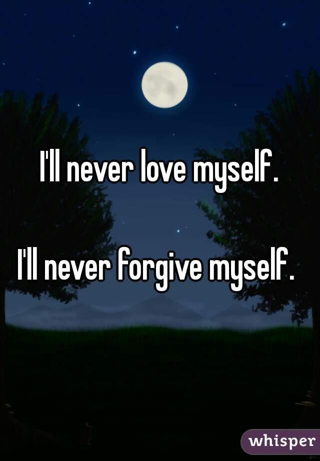 I'll never love myself.   I'll never forgive myself.