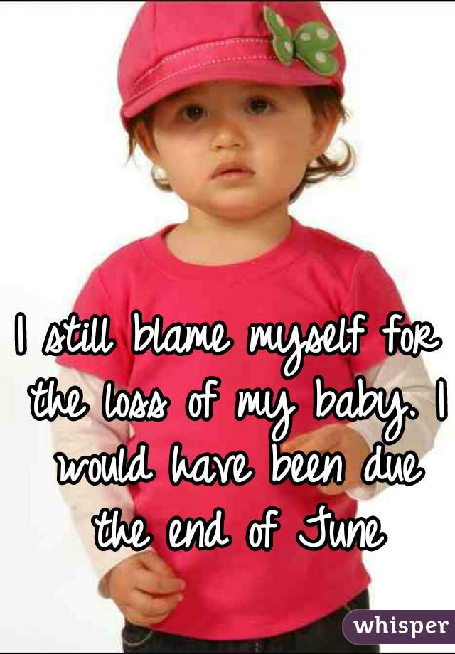 I still blame myself for the loss of my baby. I would have been due the end of June