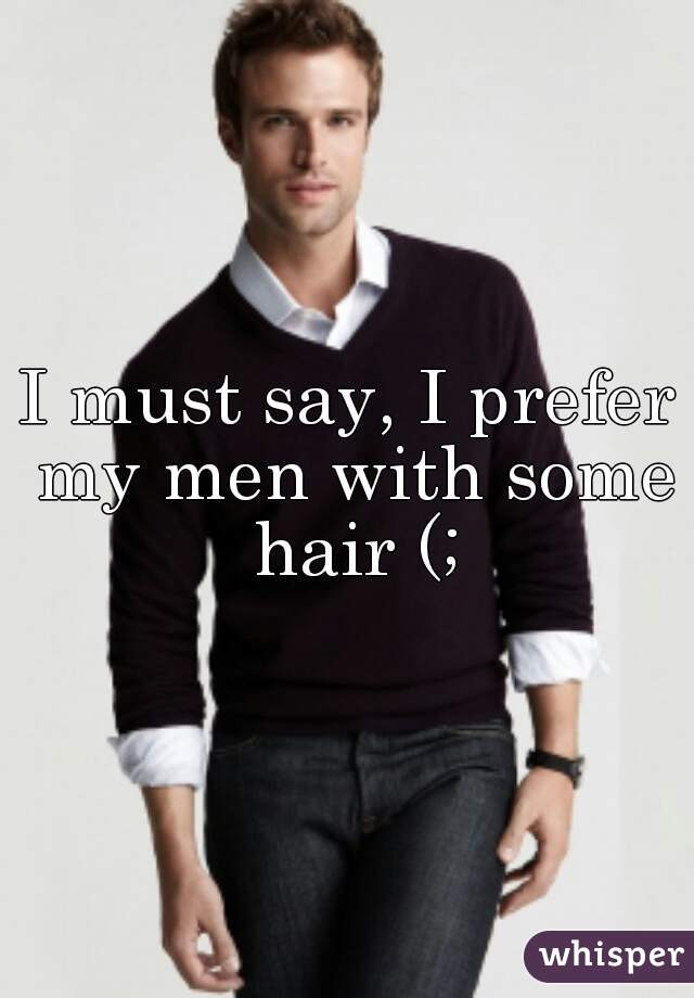 I must say, I prefer my men with some hair (;