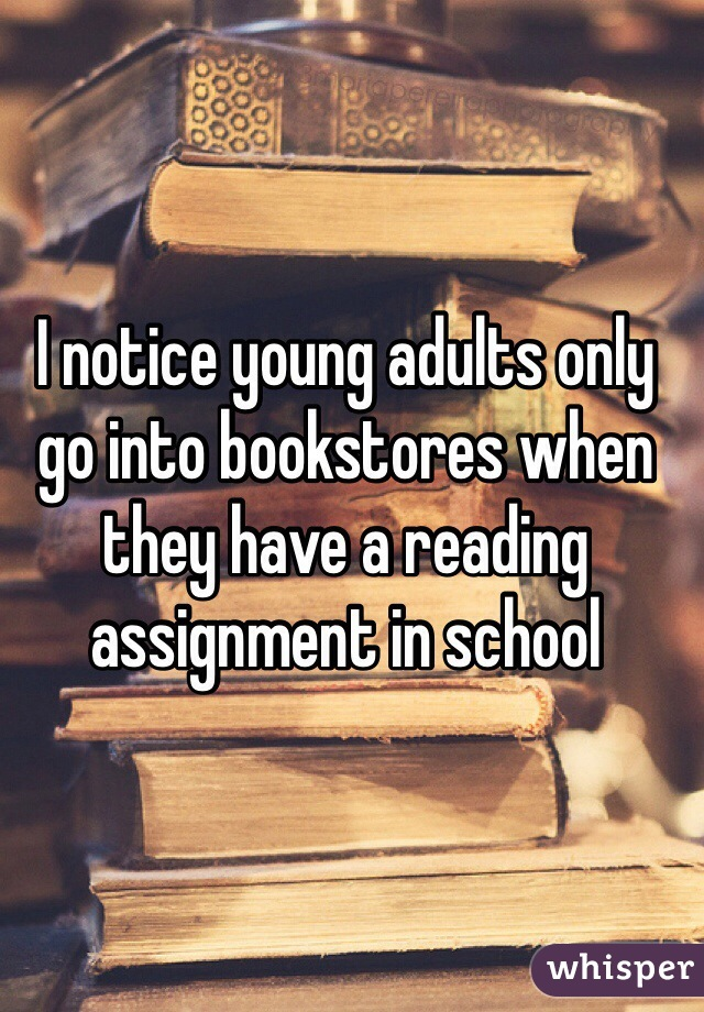I notice young adults only go into bookstores when they have a reading assignment in school