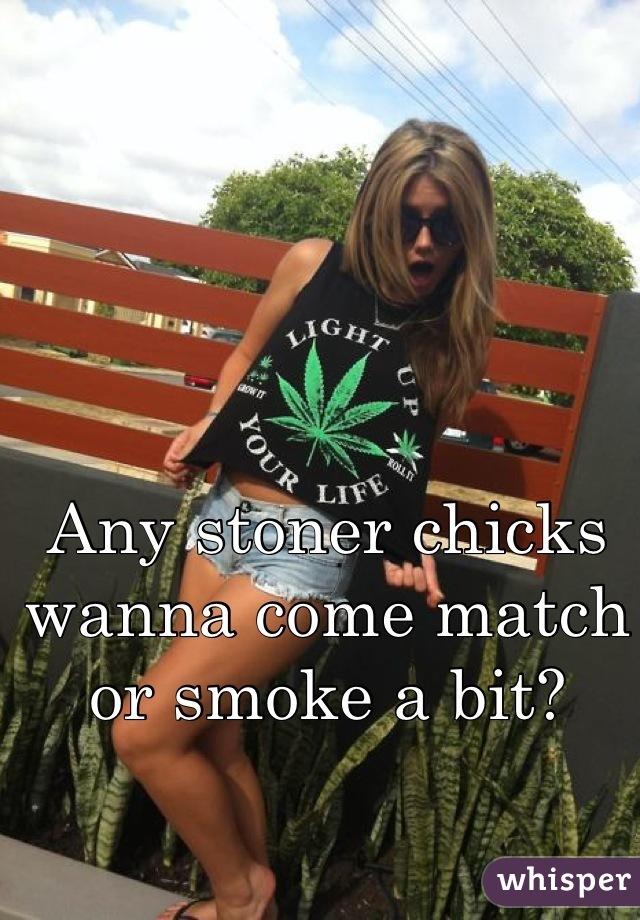 Any stoner chicks wanna come match or smoke a bit?