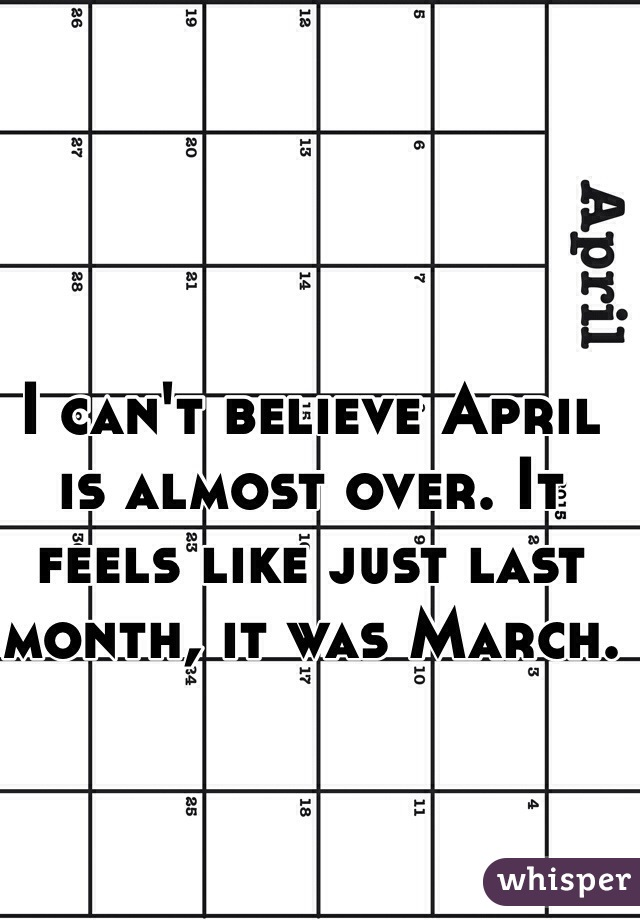 I can't believe April is almost over. It feels like just last month, it was March.