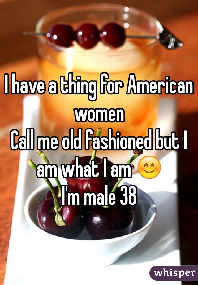 I have a thing for American women  Call me old fashioned but I am what I am 😊 I'm male 38