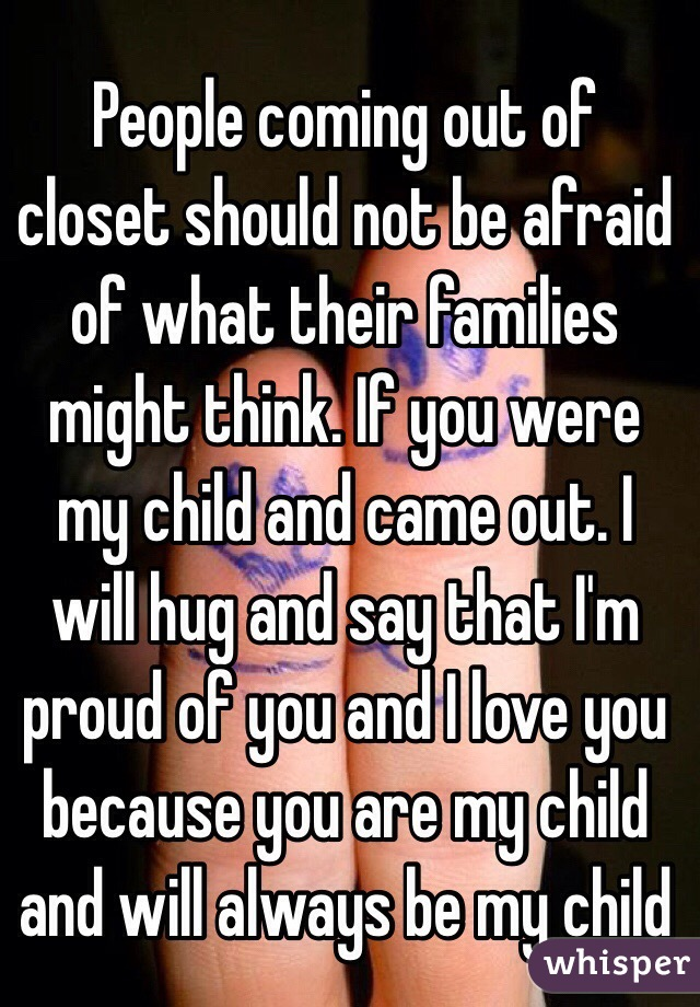 People coming out of closet should not be afraid of what their families might think. If you were my child and came out. I will hug and say that I'm proud of you and I love you because you are my child and will always be my child