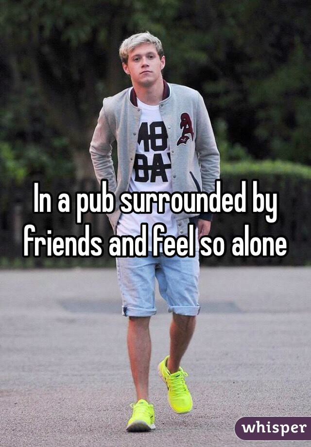 In a pub surrounded by friends and feel so alone