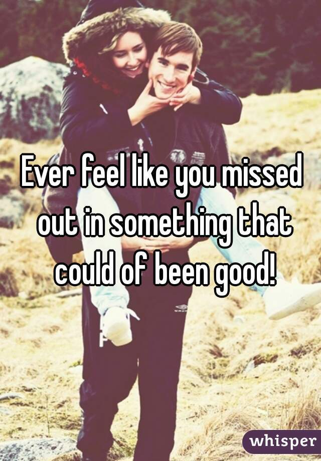 Ever feel like you missed out in something that could of been good!